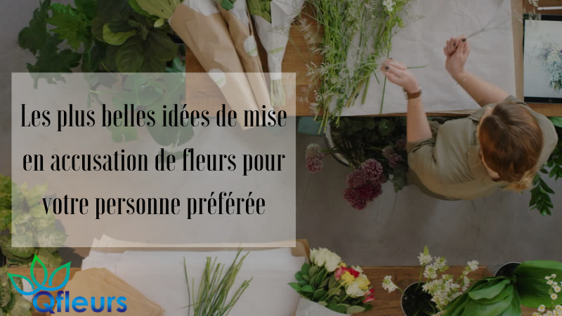 Les plus belles idées de mise en accusation de fleurs pour votre personne préférée